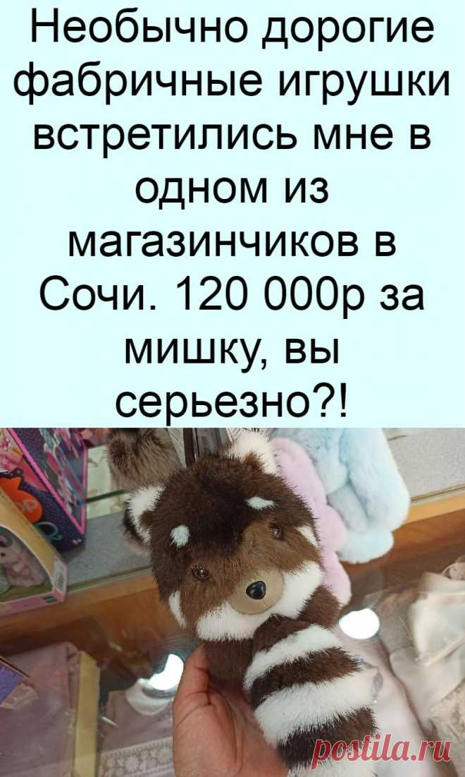 Необычно дорогие фабричные игрушки встретились мне в одном из магазинчиков в Сочи. 120 000р за мишку, вы серьезно?!