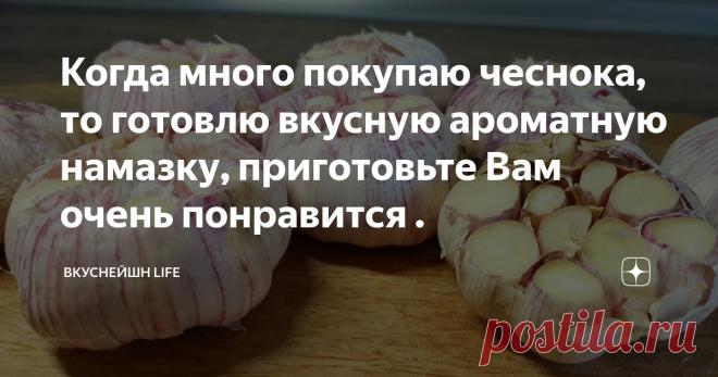 Когда много покупаю чеснока, то готовлю вкусную ароматную намазку, приготовьте Вам очень понравится .