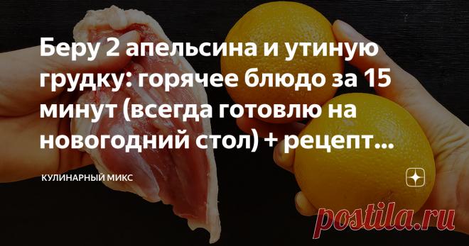 Беру 2 апельсина и утиную грудку: горячее блюдо за 15 минут (всегда готовлю на новогодний стол) + рецепт салата без майонеза