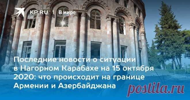 Последние новости о ситуации в Нагорном Карабахе на 15 октября 2020: что происходит на границе Армении и Азербайджана Мы собрали последние новости о вооруженном конфликте в Нагорном Карабахе на 15 октября 2020 года