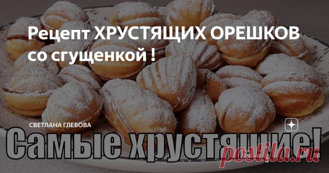 Рецепт ХРУСТЯЩИХ ОРЕШКОВ со сгущенкой !