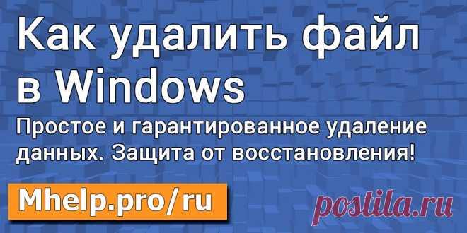 Как удалить файл (папку) в Windows: от простого удаления (меню, кнопка, cmd, powershell), до гарантированного удаления с защитой от программ для восстановления данных. MHELP.PRO/RU