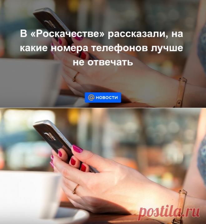 В Роскачестве рассказали, на какие номера телефонов лучше не отвечать - Новости Mail.ru