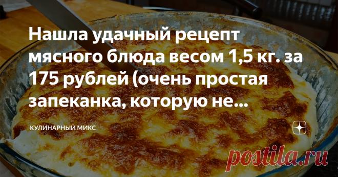 Нашла удачный рецепт мясного блюда весом 1,5 кг. за 175 рублей (очень простая запеканка, которую не получится испортить)