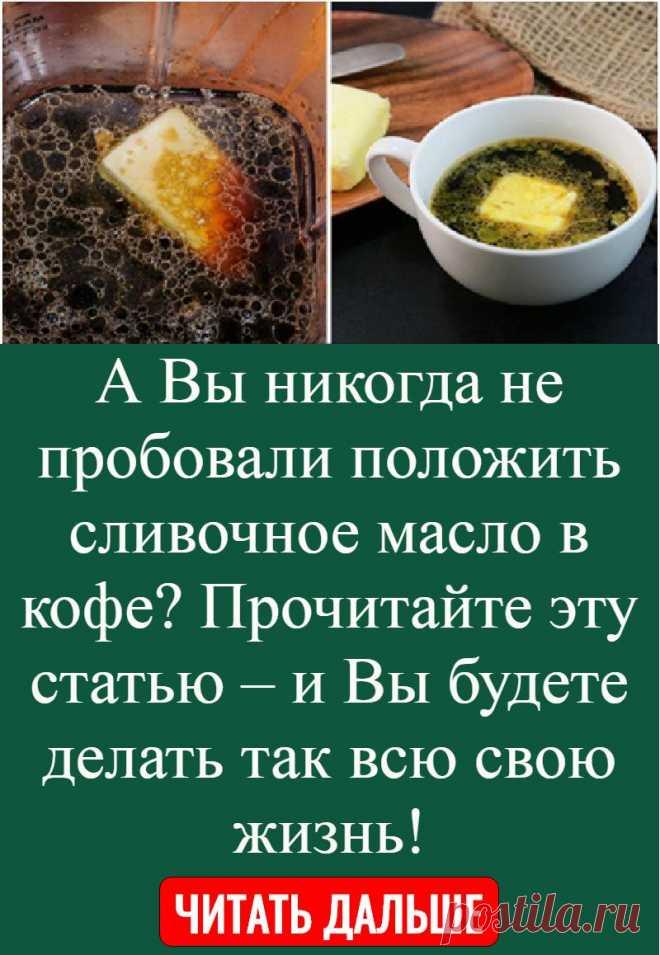А Вы никогда не пробовали положить сливочное масло в кофе? Прочитайте эту статью – и Вы будете делать так всю свою жизнь!