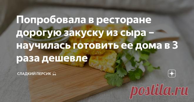 Попробовала в ресторане дорогую закуску из сыра – научилась готовить ее дома в 3 раза дешевле
