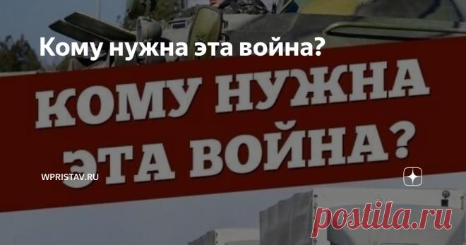 Кому нужна эта война? Кому нужна война на Донбассе? Да всем сразу, и никому одновременно. Война, не есть цель. Война - средство.  Средство, необходимое для достижения определенных целей. Просто