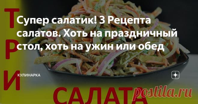 Супер салатик! 3 Рецепта салатов. Хоть на праздничный стол, хоть на ужин или обед