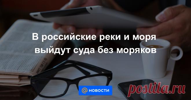 В российские реки и моря выйдут суда без моряков Зачем судовладельцы тестируют новую технологию и как она поменяет их жизнь.