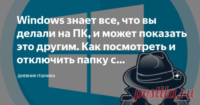 Windows знает все, что вы делали на ПК, и может показать это другим. Как посмотреть и отключить папку с компроматом Как известно, Windows не славится конфиденциальностью пользователей. За ними наблюдает и Microsoft, и программы, и другие пользователи. Все это конечно можно минимизировать, но все таки, дыры в системе пока остаются. И неважно версия системы - 7, 8, 10, Плюс ко всему сама Windows создала папку, где хранит все данные о вашей активность. А именно - какие програ...