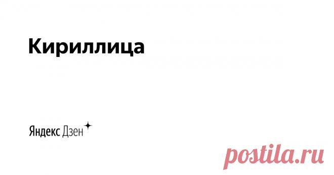 Кириллица | Яндекс Дзен Кириллический мир - это целая вселенная необычных возможностей и уникальных традиций.