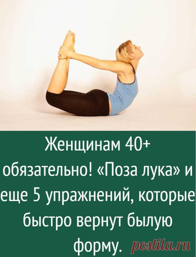 Женщинам 40+ обязательно! «Поза лука» и еще 5 упражнений, которые быстро вернут былую форму.