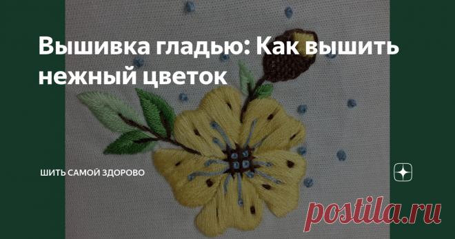 Вышивка гладью: Как вышить нежный цветок
