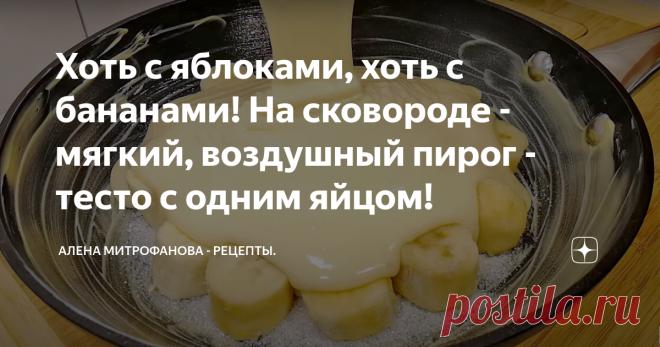 Хоть с яблоками, хоть с бананами! На сковороде - мягкий, воздушный пирог - тесто с одним яйцом! Сегодня у меня замечательный рецепт очень простого пирога на сковороде.