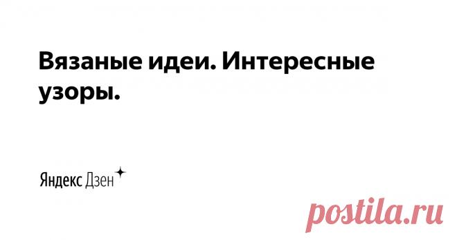 Вязаные идеи. Интересные узоры.   Яндекс Дзен Добро пожаловать на мой канал! Меня зовут Юлиана и здесь я собираю коллекцию интересных, необычных узоров спицами и идей для вязания!   Больше идей на нашем сайте: http://knitideas.ru