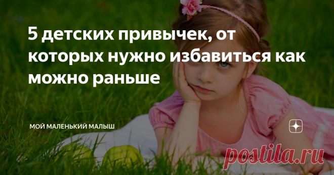 5 детских привычек, от которых нужно избавиться как можно раньше