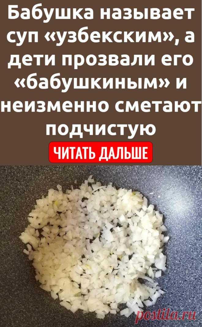 Бабушка называет суп «узбекским», а дети прозвали его «бабушкиным» и неизменно сметают подчистую