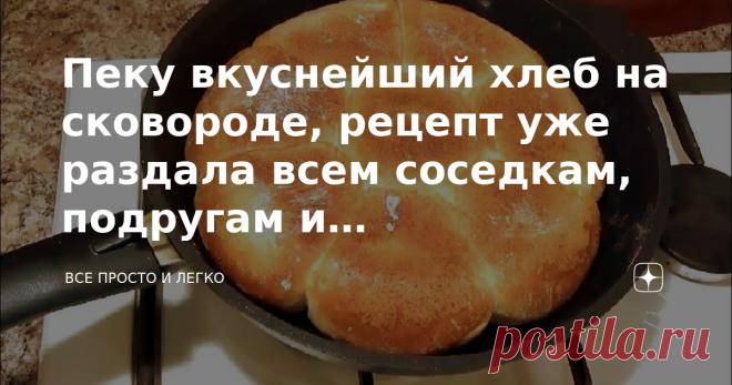 Пеку вкуснейший хлеб на сковороде, рецепт уже раздала всем соседкам, подругам и родственникам