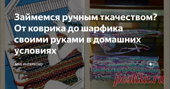 Займемся ручным ткачеством? От коврика до шарфика своими руками в домашних условиях Занимались когда-нибудь ткачеством? Нет? А ведь это очень творческое и интересное увлечение. Давайте посмотрим что для этого нужно. Во-первых, пряжа. В зависимости от размера и толщины предполагаемого изделия подбираем пряжу. Это могут быть как остатки ниток для вязания, так и пряжа, которую можно изготовить самостоятельно, нарезав на полоски старые вещи, особенно хорош трикотаж от футболок и