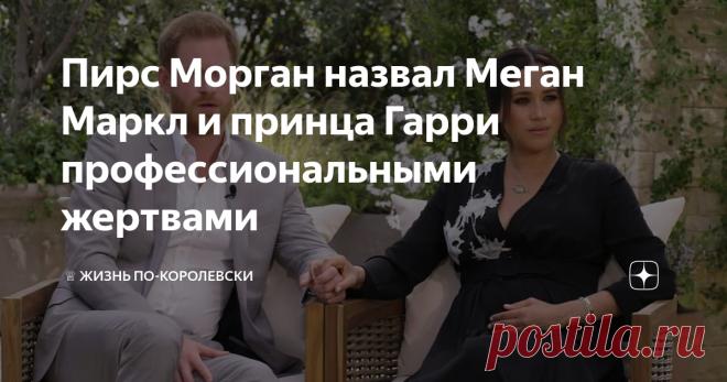 Пирс Морган назвал Меган Маркл и принца Гарри профессиональными жертвами Телеведущий программы