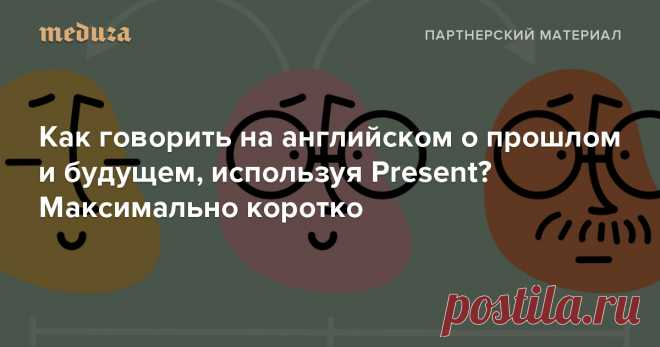 Как говорить на английском о прошлом и будущем, используя Present? Максимально короткий ответ — Meduza