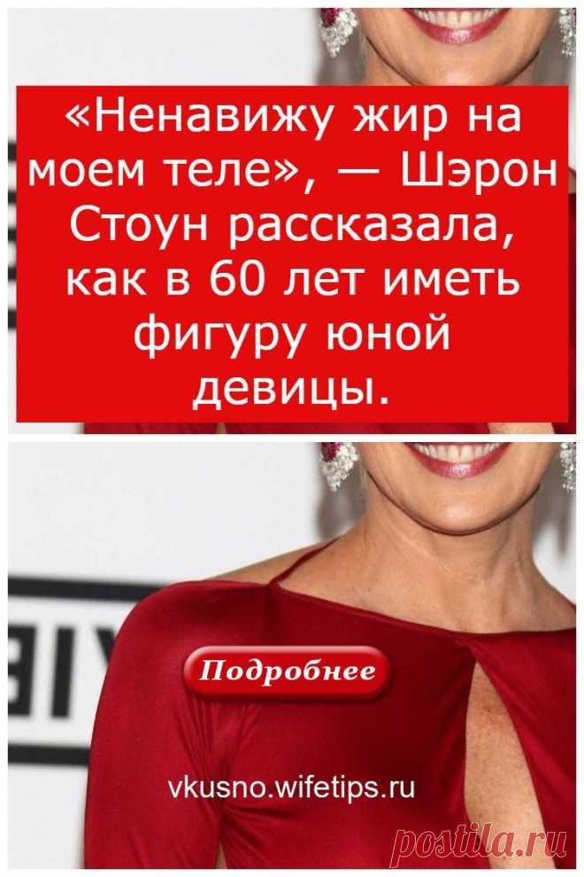 «Ненавижу жир на моем теле», — Шэрон Стоун рассказала, как в 60 лет иметь фигуру юной девицы. - vkusno