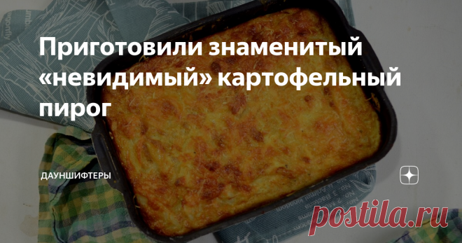 Приготовили знаменитый «невидимый» картофельный пирог Внутри столько сочной начинки, что тесто практически не ощущается. Тесто лёгкое и воздушное, при выпечке становится очень нежным.